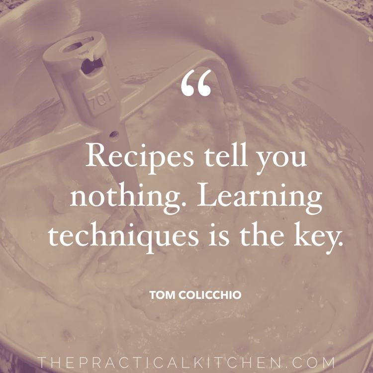 """Recipes tell you nothing. Learning techniques is the key."" quote by Tom Colicchio"