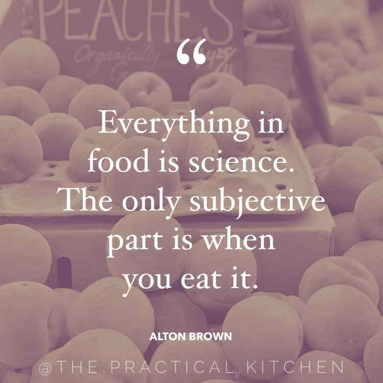 """Everything in food is science. The only subjective part is when you eat it."" quote by Alton Brown"