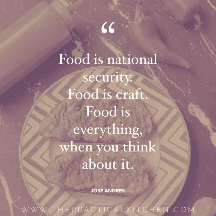 """Food is national security. Food is craft. Food is everything, when you think about it."" quote by Jose Andres"