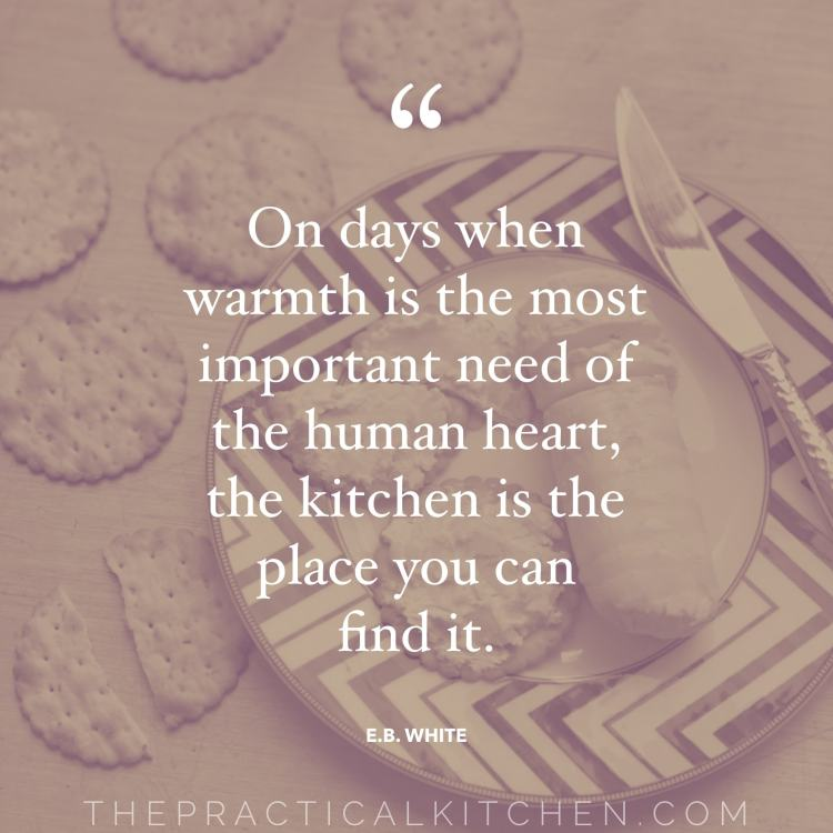 """On days when warmth is the most important need of the human heart, the kitchen is the place you can find it."" quote by E.B. White"