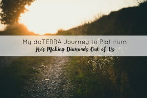 My doTERRA Journey to Platinum: He's Making Diamonds Out of Us