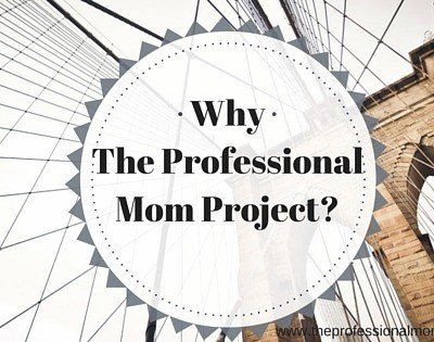 Why The Professional Mom Project?