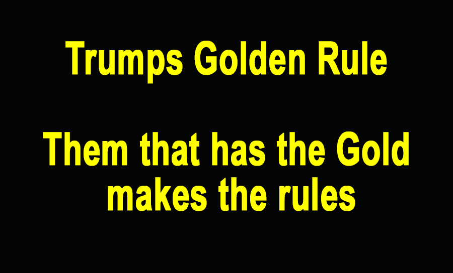 """Trumps Lowest Common Denominator in his life  AND Trumps entire Religion in 8 words AND Trumps Golden Rule IS:     """"Them that have the Gold makes the Rules"""""""