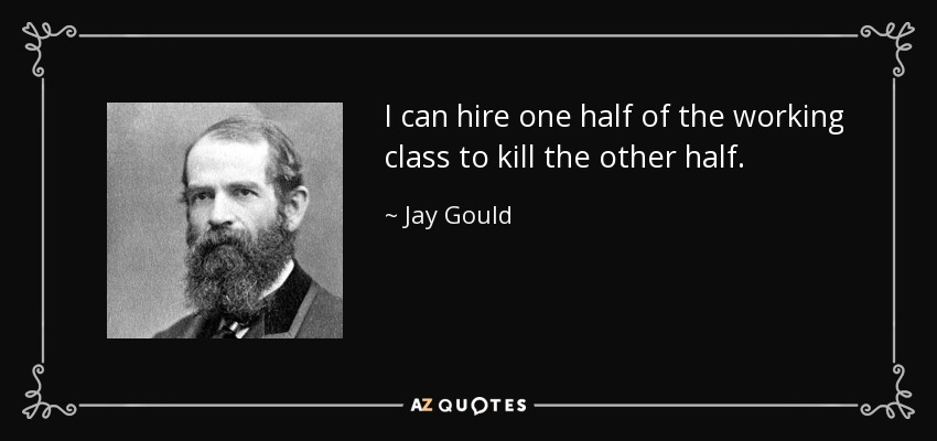 quote-i-can-hire-one-half-of-the-working-class-to-kill-the-other-half-jay-gould-67-85-01.jpg