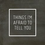 The THINGS I'M AFRAID TO TELL YOU Post.