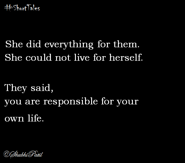 She did everything for them.She could not live for herself. They said,you are responsible for your own life