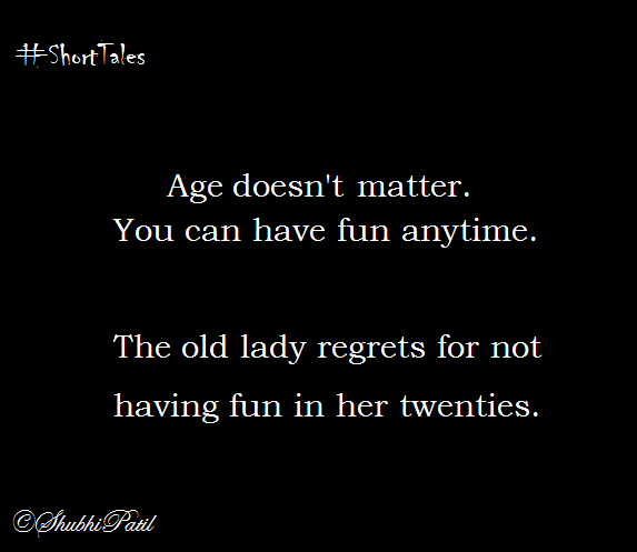 Age does not matter. You can have fun anytime. The old lady regrets for not having fun in her twenties