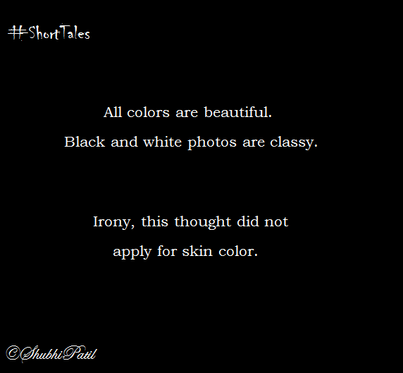 All colors are beautiful. Black and white photos are classy. Irony, this thought did not apply for skin color.