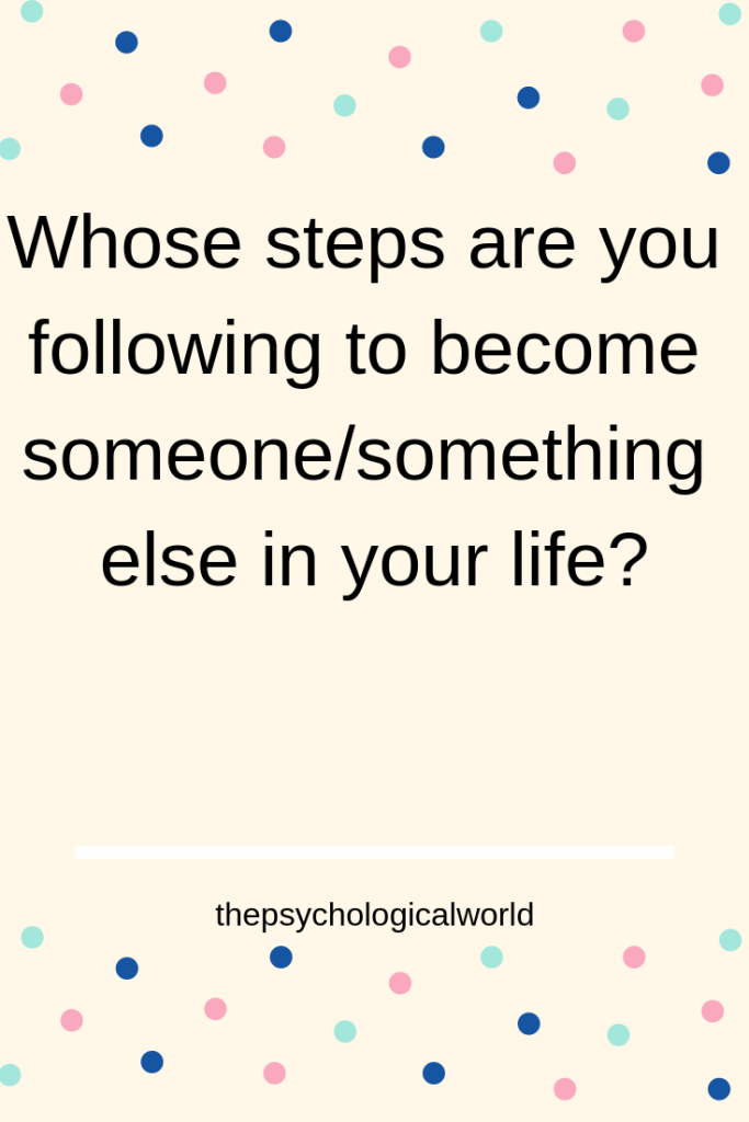 Whose steps are you following to become someone/something else in your life?