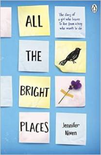 All the Bright Places by Jennifer Niven. Age 14+. Theodore Finch is fascinated by death, and he constantly thinks of ways he might kill himself. Violet Markey lives for the future, when she can escape her Indiana town and her aching grief. When Finch and Violet meet on the ledge of the bell tower at school, it's unclear who saves whom. Soon Finch and Violet make important discoveries. It's only with Violet that Finch can be himself - a weird, funny, live-out-loud guy who's not such a freak after all. And it's only with Finch that Violet can forget to count away the days and start living them.
