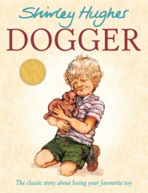 Dogger by Shirley Hughes.3+. When Dave loses his favourite toy, Dogger, he is desolate. But then Dogger turns up at the school summer fair, and everything seems all right - until someone else buys him before Dave can get the money! Luckily, an act of kindness from Dave's sister saves the day...