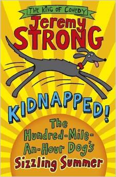 Kidnapped! The Hundred-Mile-An-Hour Dog's Sizzling Summer by Jeremy Strong. Age 8+. This is the laugh-a-minute 100th title by the King of Comedy. When Streaker goes on her summer holidays, hilarious misadventures can't be far behind...