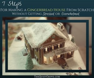 7 Steps For Making a Gingerbread House Without Getting Stressed or Overwhelmed.
