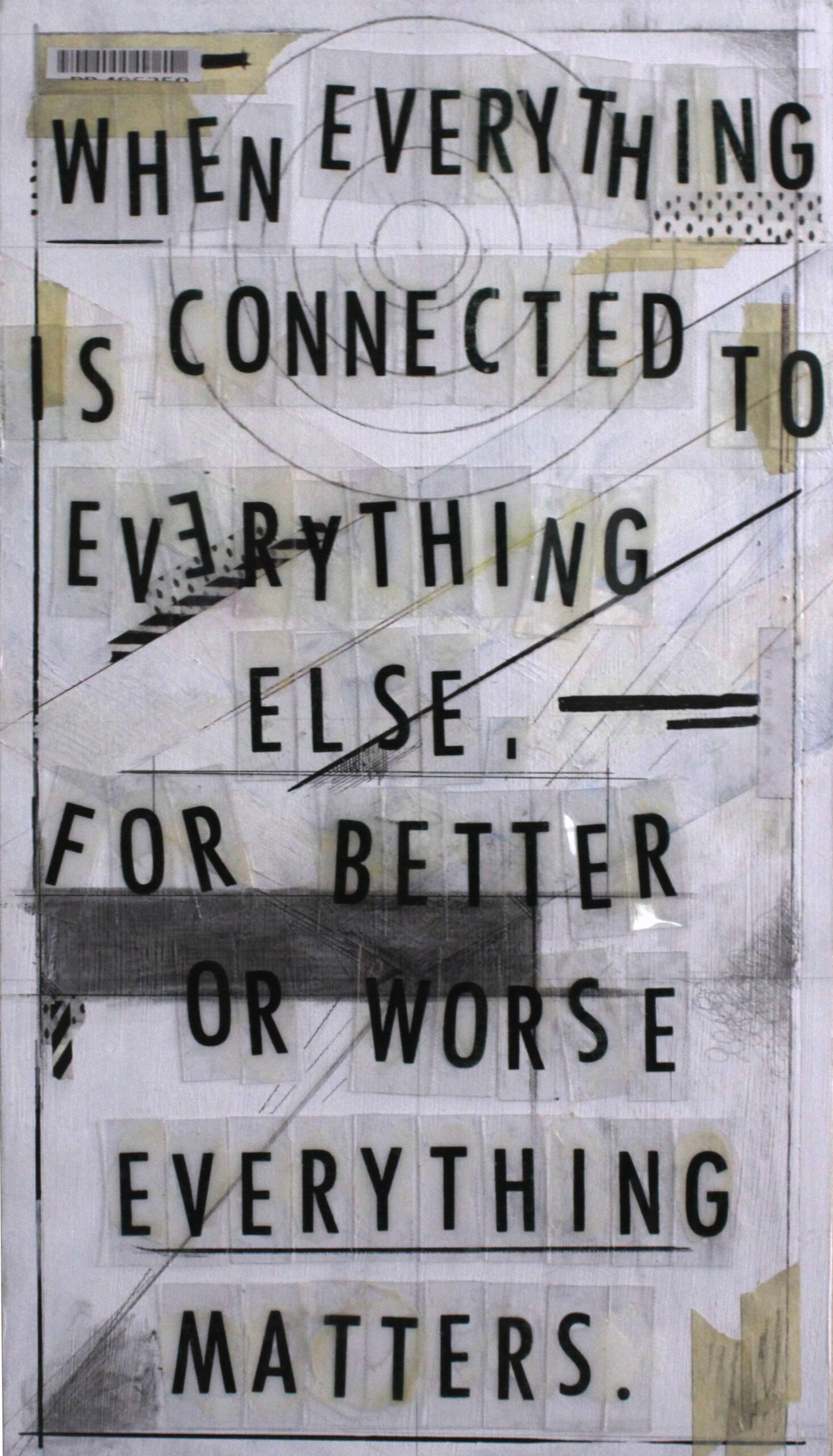 "A black and white typographical collage twith the quote ""When Everything is connected to everything else, for better or worse everything matters."""