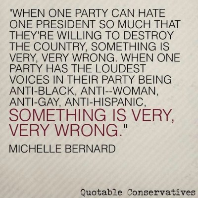 """""""when one party can hate one president so much that they're willing to destroy the country, something is very, very wrong.  When one party has the loudest voices in their party being anti-black, anti-woman, anti-gay, anti-hispance, something is very, very wrong"""" - Michelle Bernard"""