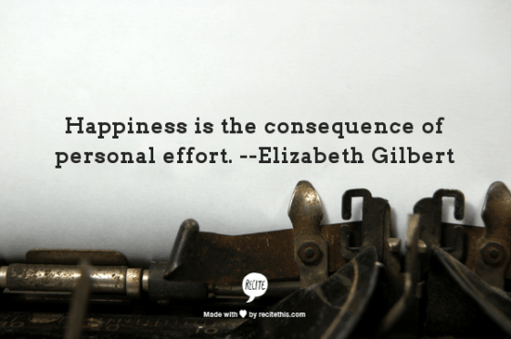 life inspo, how to be happy, happiness is the consequence of personal effort, elizabeth gilbert quote, qotd