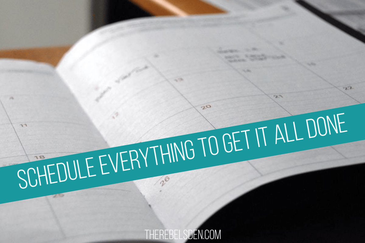 SCHEDULE EVERYTHING TO GET IT ALL DONE