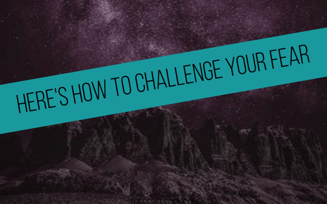 HERE'S HOW TO CHALLENGE YOUR FEAR