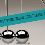 How to stop waiting and start taking action