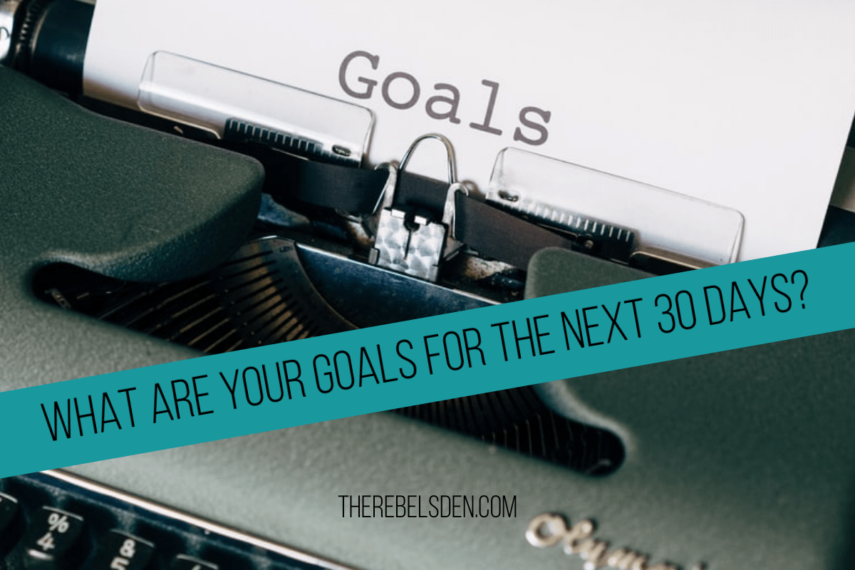 WHAT ARE YOUR GOALS FOR THE NEXT 30 DAYS?