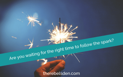 Are you waiting for the right time to follow the spark?