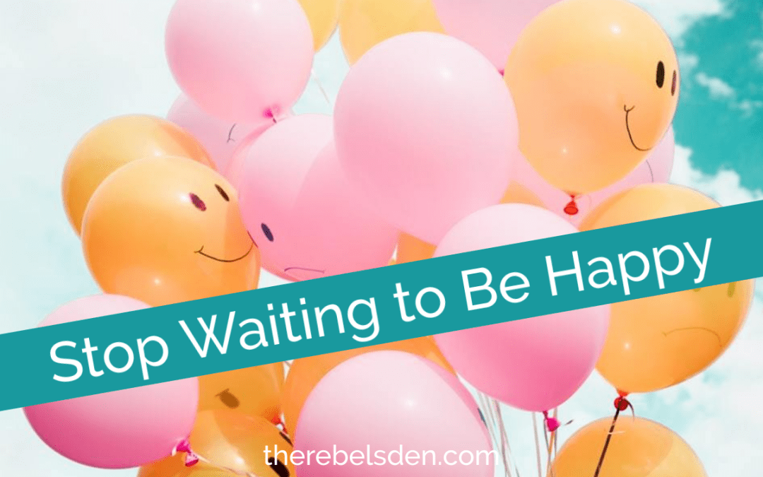 Stop Waiting to Be Happy
