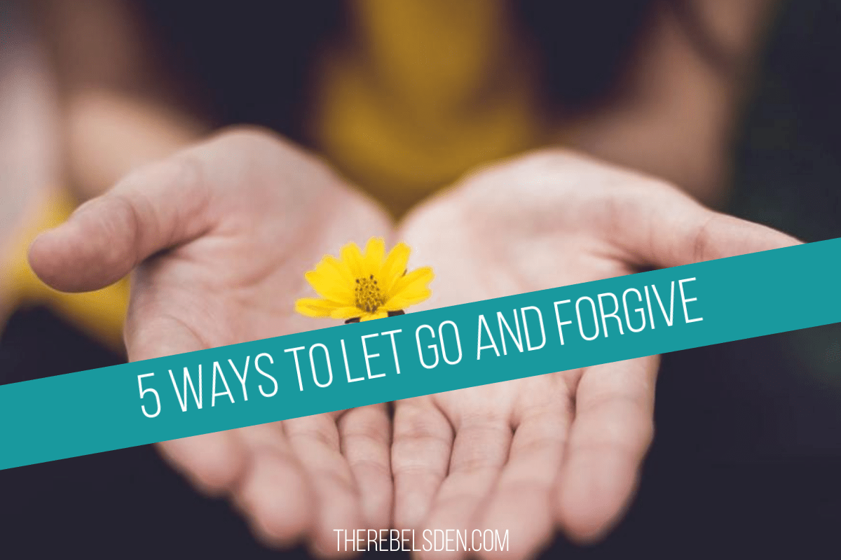 5 Ways to Let Go and Forgive