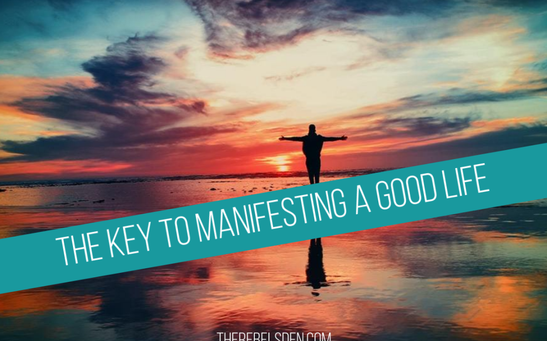 The Key to Manifesting A Good Life