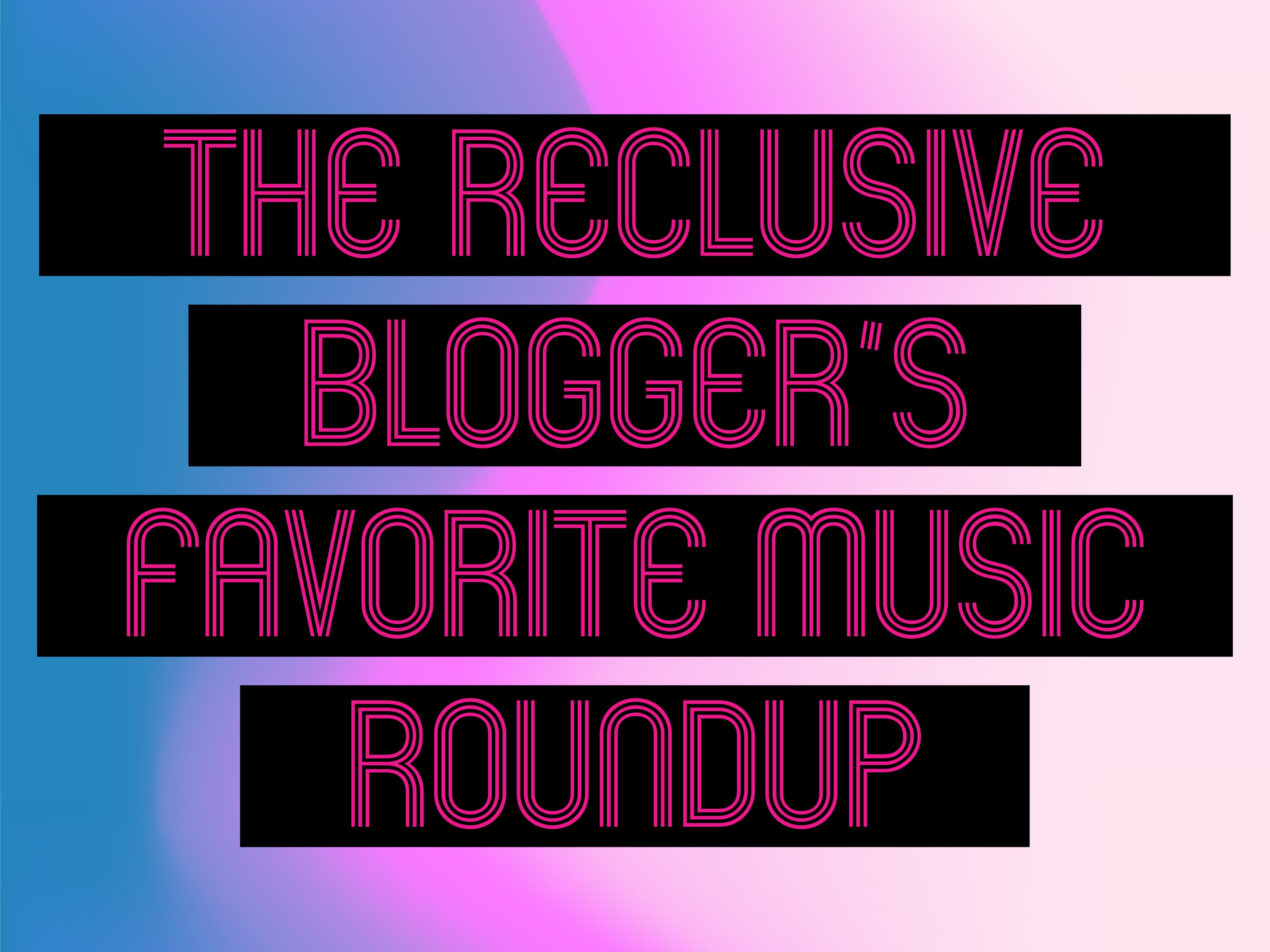 THE RECLUSIVE BLOGGER'S FAVORITE MUSIC ROUNDUP VOL. 1