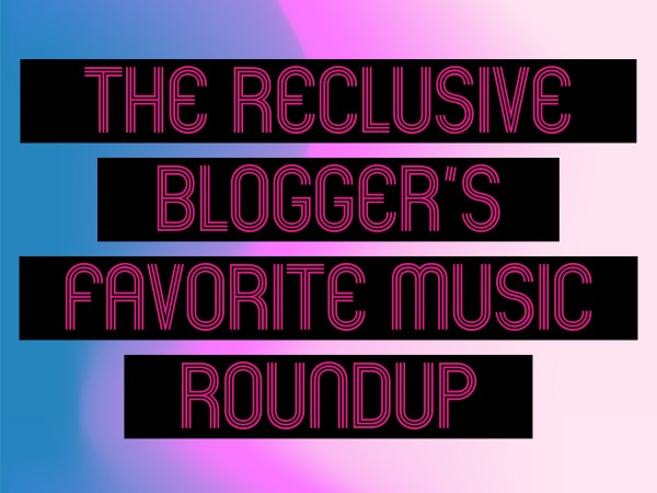 THE RECLUSIVE BLOGGER'S FAVORITE MUSIC ROUNDUP VOL. 3