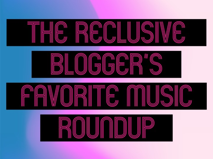 THE RECLUSIVE BLOGGER'S FAVORITE MUSIC ROUNDUP VOLUME SEVEN PART TWO…