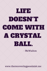 Life has no crystal ball.