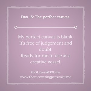 The Recovering Pessimist: Day 15 #30layers#30days -- The perfect canvas. | www.therecoveringpessimist.me #30layers#30days #amwriting #recoveringpessimist #optimisticpessimis