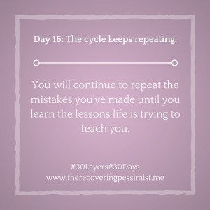 The Recovering Pessimist: Day 16 #30layers#30days -- The cycle keeps repeating. | www.therecoveringpessimist.me #30Layers#30Days #amwriting #recoveringpessimist #optimisticpessimist