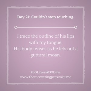 The Recovering Pessimist: Day 21#30layers#30days -- Couldn't stop touching. | www.therecoveringpessimist.me #30Layers#30Days #amwriting #recoveringpessimist #optimisticpessimist