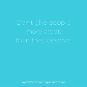 The Recovering Pessimist: Wisdom Wednesday #130 -- Don't give people more credit than they deserve. | www.therecoveringpessimist.me #amwriting #recoveringpessimist #optimisticpessimist