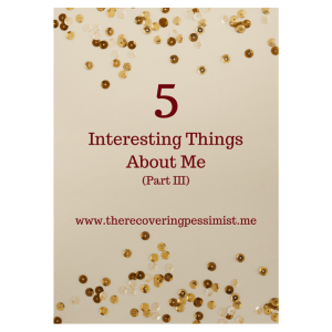 The Recovering Pessimist: 5 Interesting Things About Me Part III -- I'm long overdue for the third installment of this series where I share some of the things that make me the awesomeness that I am. Enjoy!   www.therecoveringpessimist.me #amwriting #recoveringpessimist #optimisticpessimist