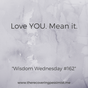 The Recovering Pessimist: Wisdom Wednesday #162 -- Remember to love yourself and mean it. | www.therecoveringpessimist.me | #amwriting #recoveringpessimist #optimisticpessimist