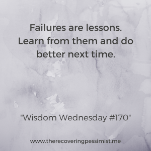 The Recovering Pessimist: Wisdom Wednesday #170 -- Failure is a necessary part of life. You learn valuable life lessons & hopefully you will do better next time. That's what we hope will happen right? | www.therecoveringpessimist.me #amwriting #recoveringpessimist #optimisticpessimist