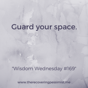 The Recovering Pessimist: Wisdom Wednesday #169 -- I may not be able to control much, but I can definitely control my space. Be mindful of the energy that enters your space. | www.therecoveringpessimist.me #amwriting #recoveringpessimist #optimisticpessimist