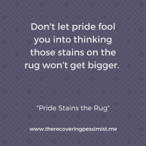 The Recovering Pessimist: Pride Stains the Rug -- Pride will have you out here living a life of delusion if you don't get it together. | www.therecoveringpessimist.me #amwriting #recoveringpessimist #optimisticpessimist