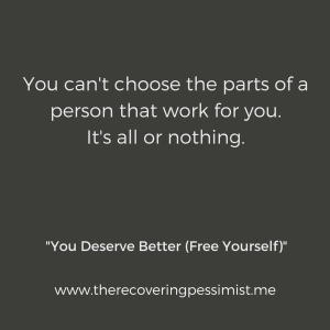 The Recovering Pessimist: You Deserve Better (Free Yourself) -- If people cannot accept all of you, you don't need to hold onto them. Cut them loose and move on. | www.therecoveringpessimist.me #amwriting #recoveringpessimist #optimisticpessimist