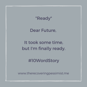 "The Recovering Pessimist: ""Ready"" #10WordStory -- Are you ready for what the future has in store for you? 