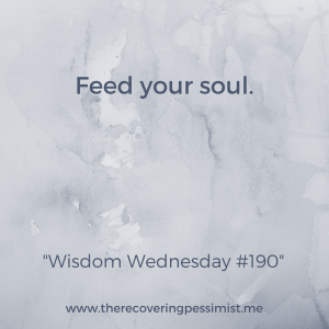 The Recovering Pessimist: Wisdom Wednesday #190 -- When you treat yourself, don't forget to feed your soul. It's just as important. | www.therecoveringpessimist.me #amwriting #recoveringpessimist #optimisticpessimist #wisdomwednesday
