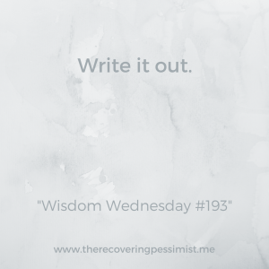 The Recovering Pessimist: Wisdom Wednesday #193 -- When anxiety and/or stressed prevents me from being my best self, writing out my thoughts works wonders. | www.therecoveringpessimist.me #amwriting #recoveringpessimist #optimisticpessimist #wisdomwednesday