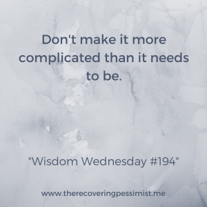 The Recovering Pessimist: Wisdom Wednesday #194 -- No need to make things harder than they need to be. | www.therecoveringpessimist.me #amwriting #recoveringpessimist #optimisticpessimist #wisdomwednesday