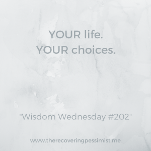 The Recovering Pessimist: Wisdom Wednesday #202 -- You decide how you want to live your life. | www.therecoveringpessimist.me #amwriting #recoveringpessimist #optimisticpessimist #wisdomwednesday