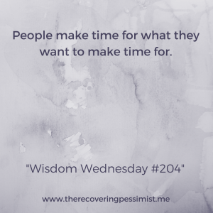 The Recovering Pessimist: Wisdom Wednesday #204 -- People make time for what they want to make time for. Remember that. | www.therecoveringpessimist.me #amwriting #recoveringpessimist #optimisticpessimist #wisdomwednesday