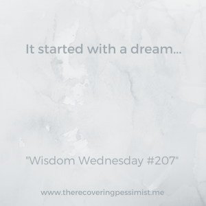 The Recovering Pessimist: Wisdom Wednesdsay #207 -- Don't take your dreams for granted. Many hopes, dreams, etc. have begun with a dream. | www.therecoveringpessimist.me #amwriting #recoveringpessimist #optimisticpessimist #wisdomwednesday