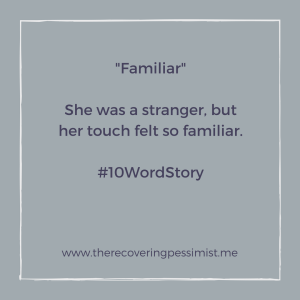 The Recovering Pessimist: Familiar #10WordStory -- Like the others, she was a stranger. However, her touch didn't feel like the others.  | www.therecoveringpessimist.me #amwriting #recoveringpessimist #optimisticpessimist #10WordStory